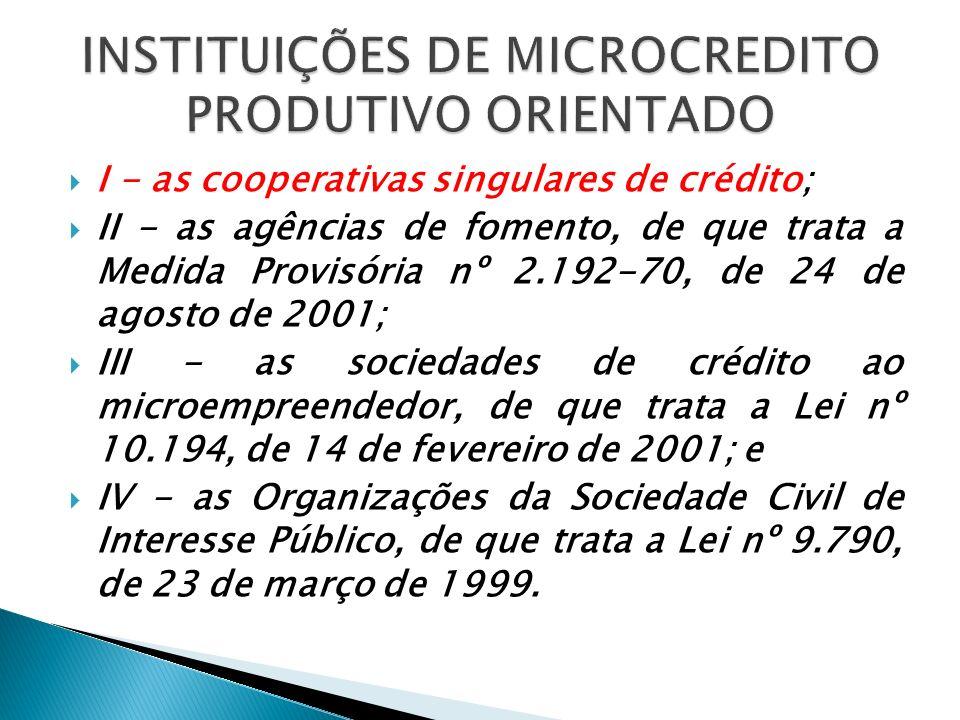 I - as cooperativas singulares de crédito; II - as agências de fomento, de que trata a Medida Provisória nº 2.192-70, de 24 de agosto de 2001; III - a