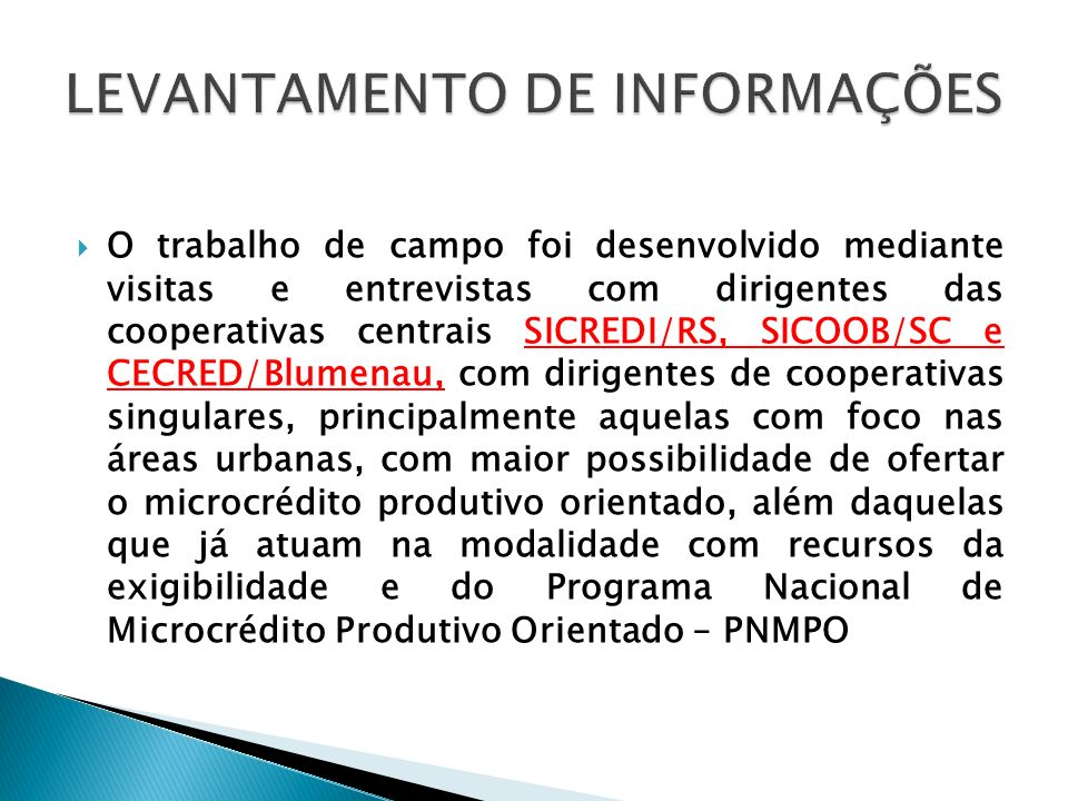 O trabalho de campo foi desenvolvido mediante visitas e entrevistas com dirigentes das cooperativas centrais SICREDI/RS, SICOOB/SC e CECRED/Blumenau,
