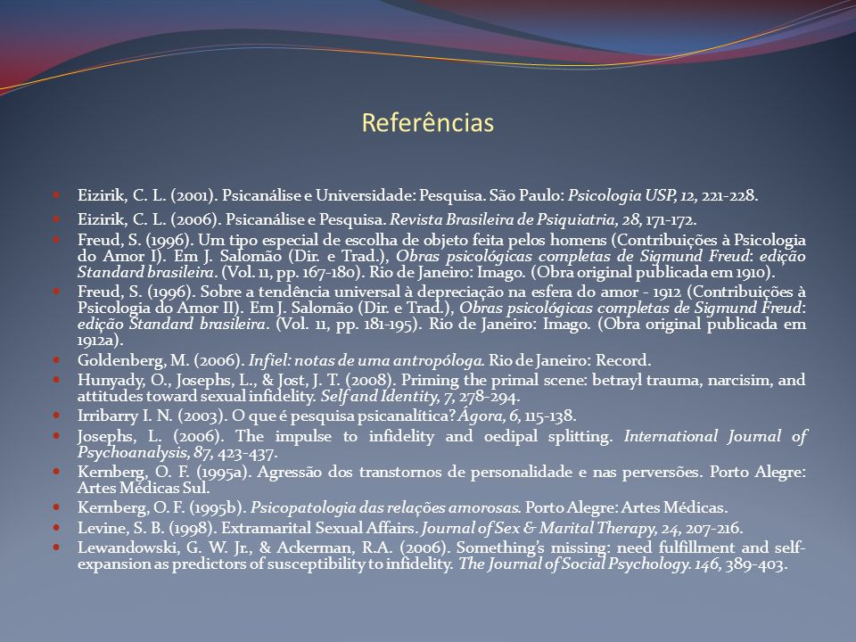 Referências Eizirik, C. L. (2001). Psicanálise e Universidade: Pesquisa. São Paulo: Psicologia USP, 12, 221-228. Eizirik, C. L. (2006). Psicanálise e
