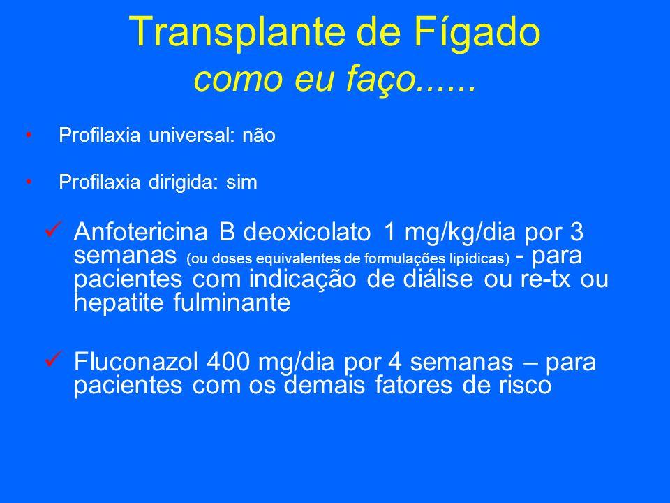Transplante de Fígado como eu faço...... Profilaxia universal: não Profilaxia dirigida: sim Anfotericina B deoxicolato 1 mg/kg/dia por 3 semanas (ou d