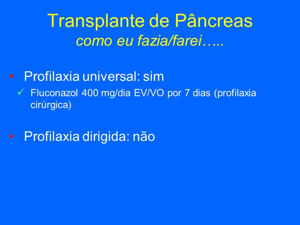 Transplante de Pâncreas como eu fazia/farei….. Profilaxia universal: sim Fluconazol 400 mg/dia EV/VO por 7 dias (profilaxia cirúrgica) Profilaxia diri
