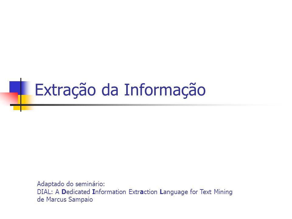 Extração da Informação Adaptado do seminário: DIAL: A Dedicated Information Extraction Language for Text Mining de Marcus Sampaio