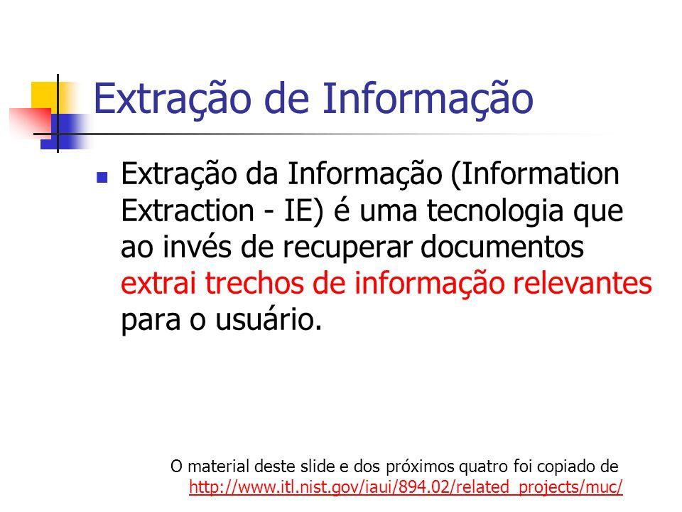 Extração de Informação Extração da Informação (Information Extraction - IE) é uma tecnologia que ao invés de recuperar documentos extrai trechos de in