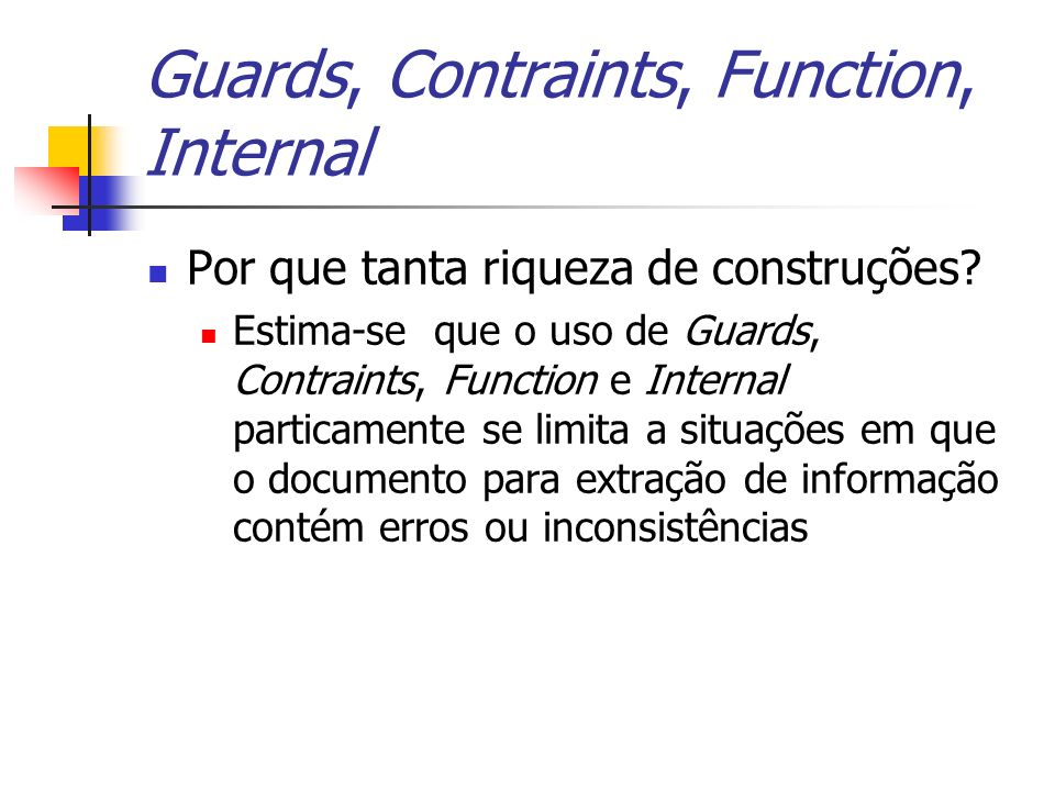 Guards, Contraints, Function, Internal Por que tanta riqueza de construções? Estima-se que o uso de Guards, Contraints, Function e Internal particamen