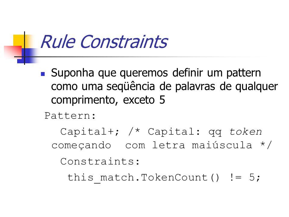 Rule Constraints Suponha que queremos definir um pattern como uma seqüência de palavras de qualquer comprimento, exceto 5 Pattern: Capital+; /* Capita
