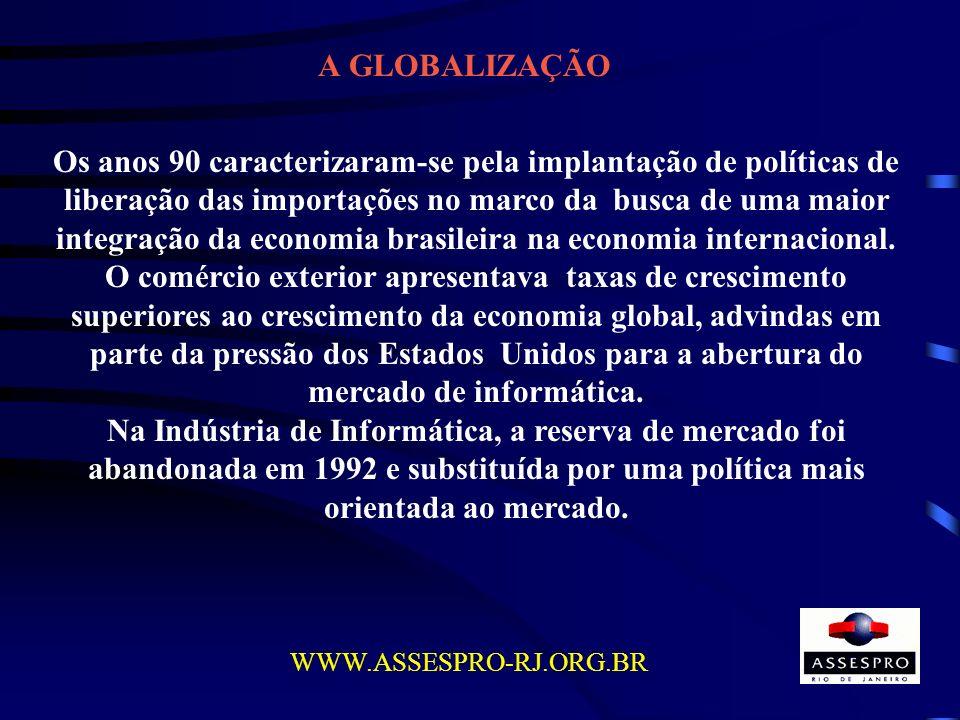 A GLOBALIZAÇÃO WWW.ASSESPRO-RJ.ORG.BR Os anos 90 caracterizaram-se pela implantação de políticas de liberação das importações no marco da busca de uma
