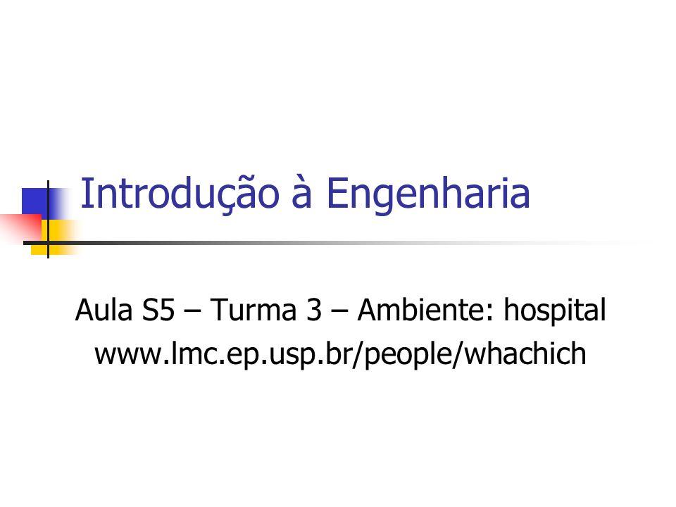 Introdução à Engenharia Aula S5 – Turma 3 – Ambiente: hospital www.lmc.ep.usp.br/people/whachich