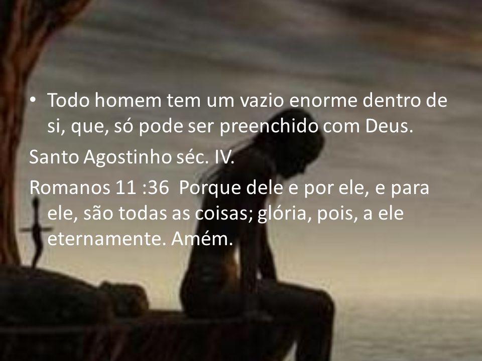 Todo homem tem um vazio enorme dentro de si, que, só pode ser preenchido com Deus. Santo Agostinho séc. IV. Romanos 11 :36 Porque dele e por ele, e pa