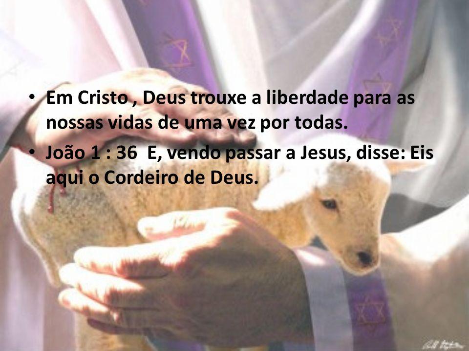 Em Cristo, Deus trouxe a liberdade para as nossas vidas de uma vez por todas. João 1 : 36 E, vendo passar a Jesus, disse: Eis aqui o Cordeiro de Deus.