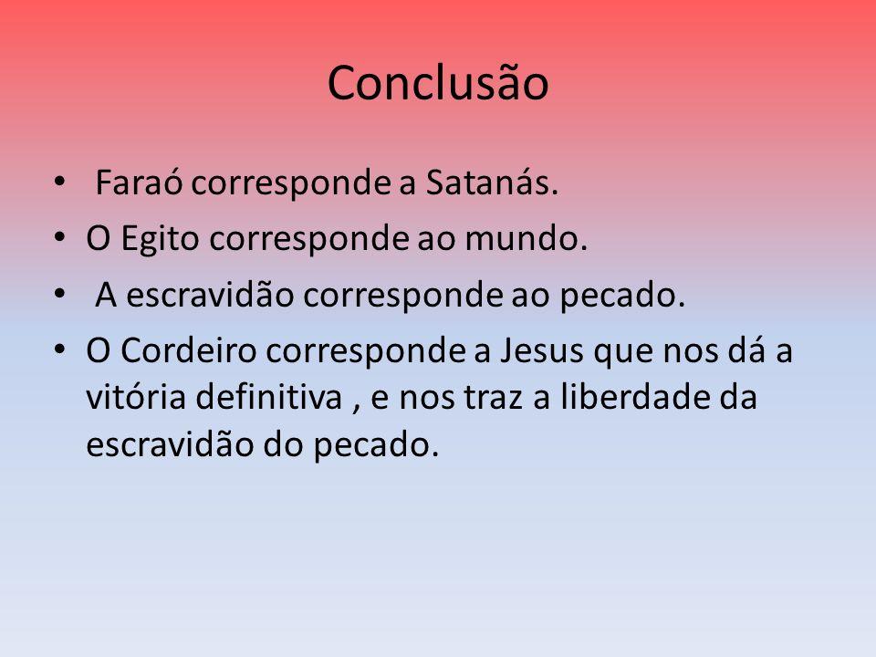 Conclusão Faraó corresponde a Satanás. O Egito corresponde ao mundo. A escravidão corresponde ao pecado. O Cordeiro corresponde a Jesus que nos dá a v