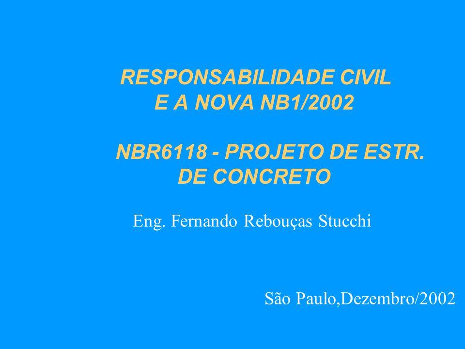 RESPONSABILIDADE CIVIL E A NOVA NB1/2002 NBR6118 - PROJETO DE ESTR. DE CONCRETO Eng. Fernando Rebouças Stucchi São Paulo,Dezembro/2002