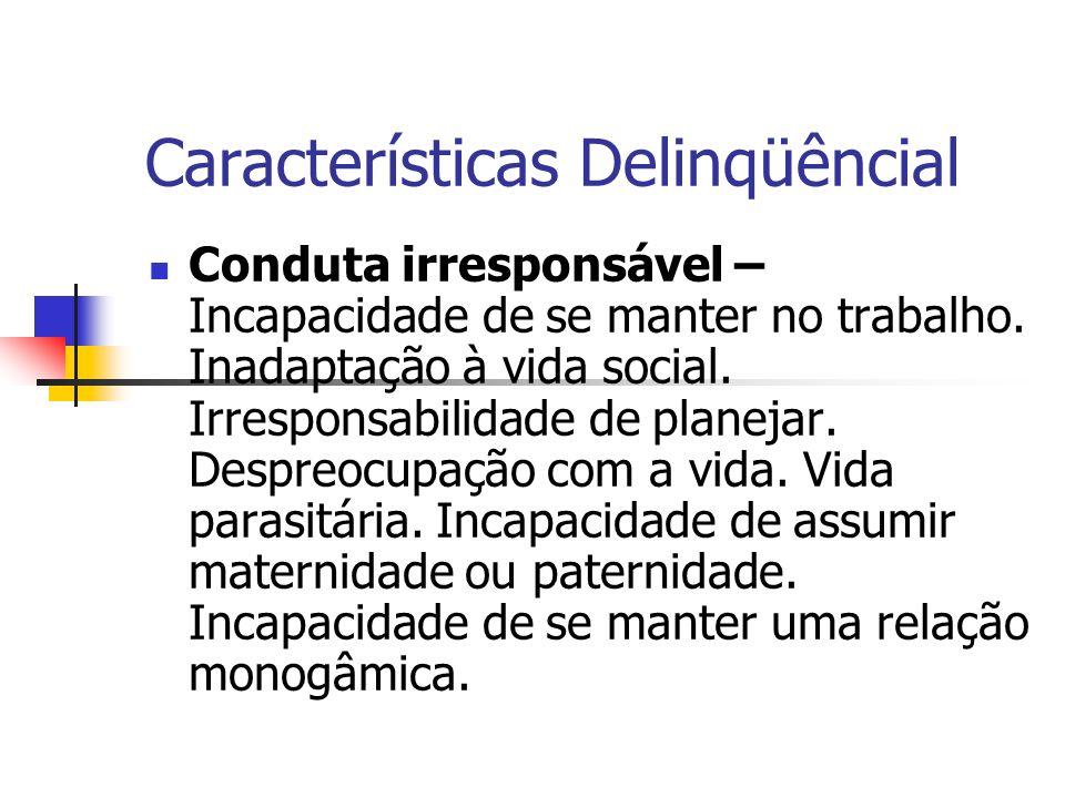 Características Delinqüêncial Conduta irresponsável – Incapacidade de se manter no trabalho. Inadaptação à vida social. Irresponsabilidade de planejar