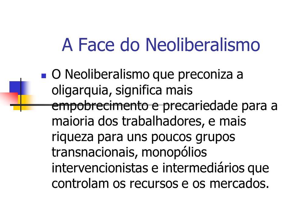 A Face do Neoliberalismo O Neoliberalismo que preconiza a oligarquia, significa mais empobrecimento e precariedade para a maioria dos trabalhadores, e
