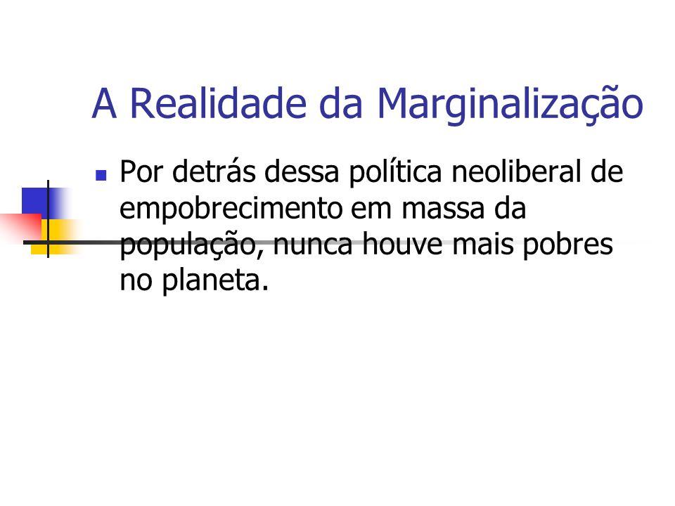 A Realidade da Marginalização Por detrás dessa política neoliberal de empobrecimento em massa da população, nunca houve mais pobres no planeta.