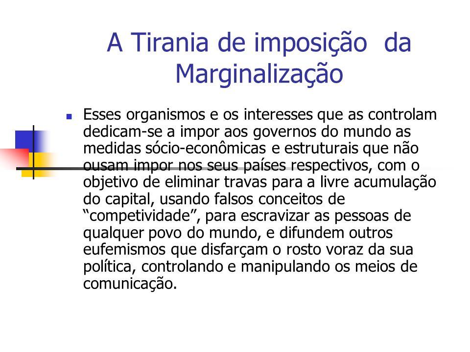 A Tirania de imposição da Marginalização Esses organismos e os interesses que as controlam dedicam-se a impor aos governos do mundo as medidas sócio-e