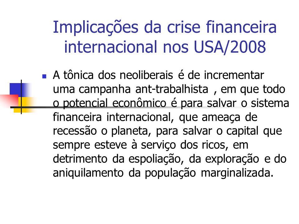 Implicações da crise financeira internacional nos USA/2008 A tônica dos neoliberais é de incrementar uma campanha ant-trabalhista, em que todo o poten