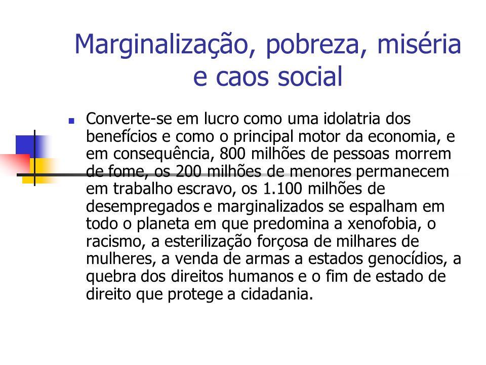 Marginalização, pobreza, miséria e caos social Converte-se em lucro como uma idolatria dos benefícios e como o principal motor da economia, e em conse