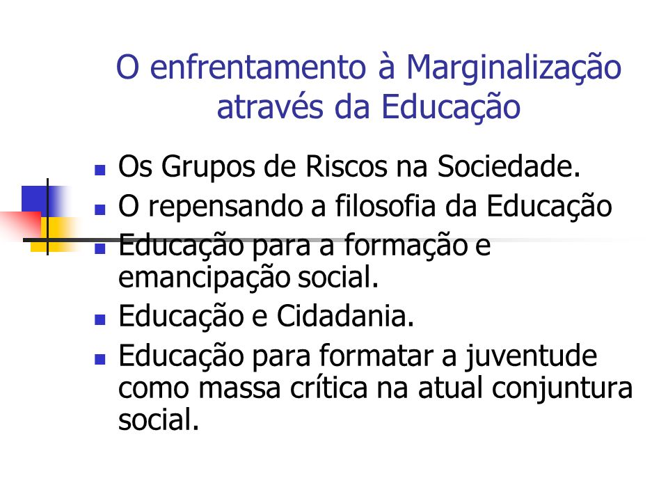 O enfrentamento à Marginalização através da Educação Os Grupos de Riscos na Sociedade. O repensando a filosofia da Educação Educação para a formação e