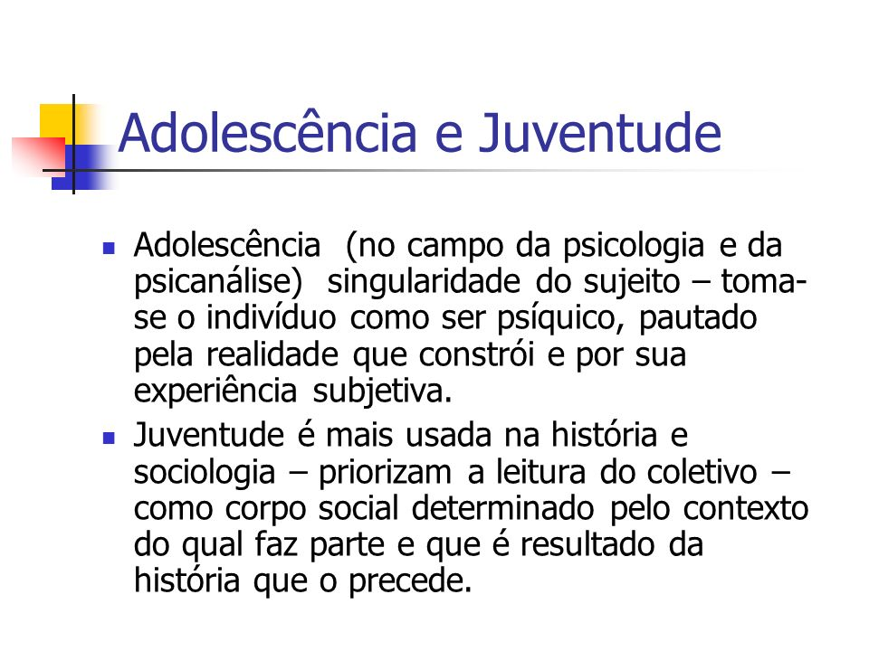 Adolescência e Juventude Adolescência (no campo da psicologia e da psicanálise) singularidade do sujeito – toma- se o indivíduo como ser psíquico, pau