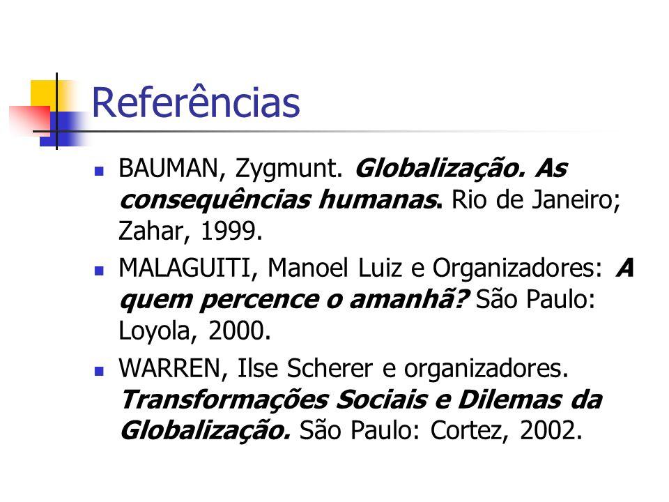 Referências BAUMAN, Zygmunt. Globalização. As consequências humanas. Rio de Janeiro; Zahar, 1999. MALAGUITI, Manoel Luiz e Organizadores: A quem perce