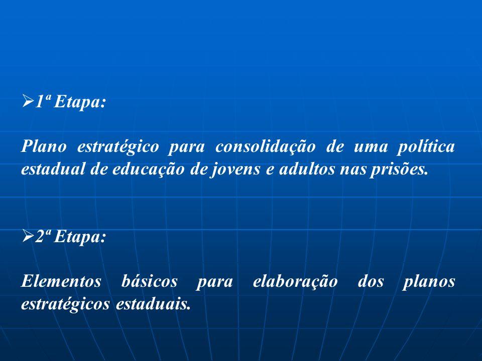 1ª Etapa: Plano estratégico para consolidação de uma política estadual de educação de jovens e adultos nas prisões. 2ª Etapa: Elementos básicos para e