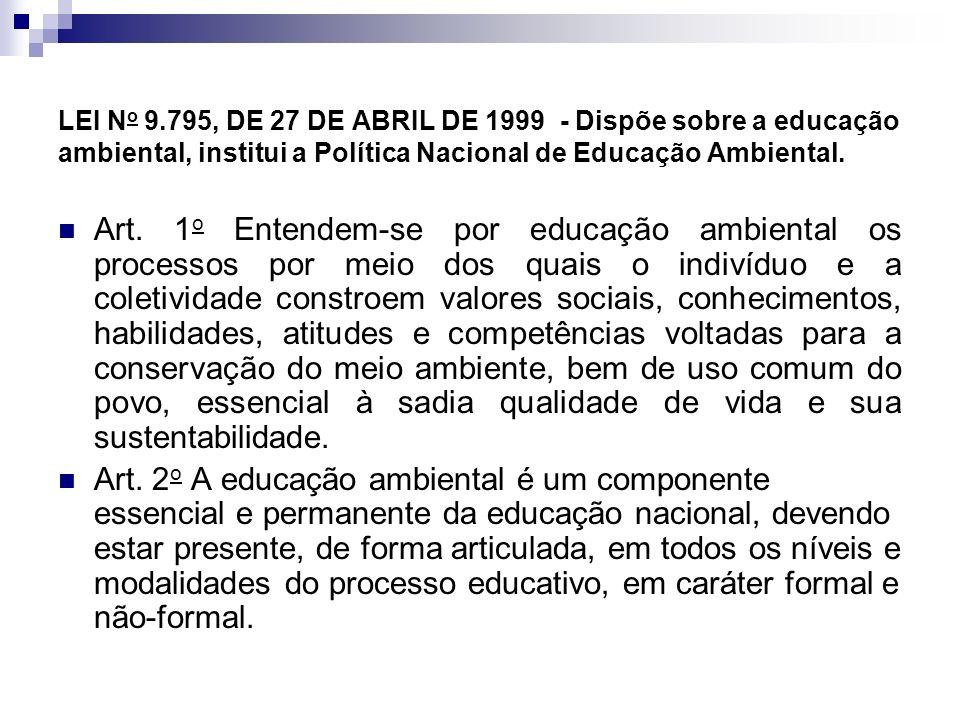 LEI N o 9.795, DE 27 DE ABRIL DE 1999 - Dispõe sobre a educação ambiental, institui a Política Nacional de Educação Ambiental. Art. 1 o Entendem-se po