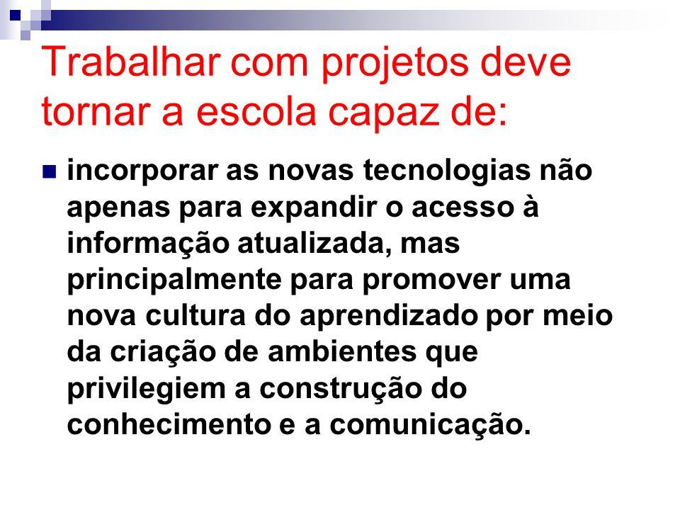 Trabalhar com projetos deve tornar a escola capaz de: incorporar as novas tecnologias não apenas para expandir o acesso à informação atualizada, mas p