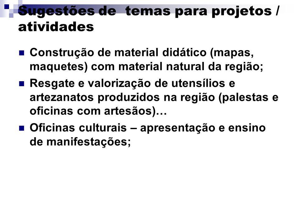 Sugestões de temas para projetos / atividades Construção de material didático (mapas, maquetes) com material natural da região; Resgate e valorização