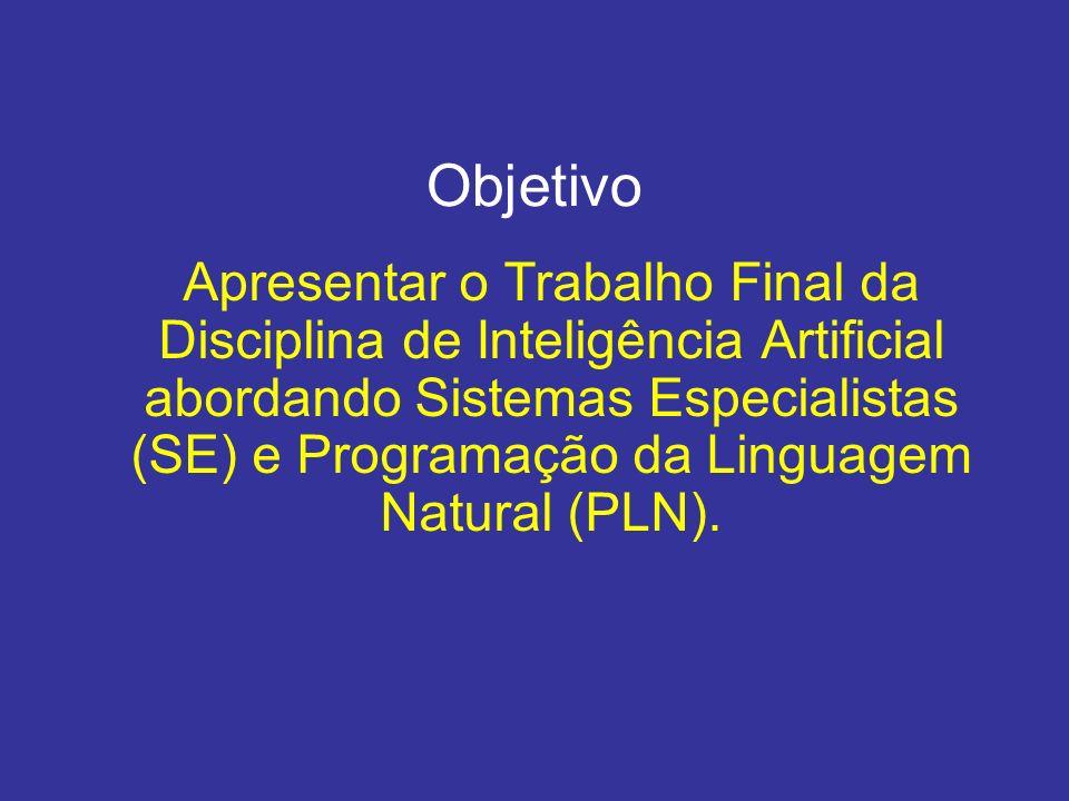 Objetivo Apresentar o Trabalho Final da Disciplina de Inteligência Artificial abordando Sistemas Especialistas (SE) e Programação da Linguagem Natural