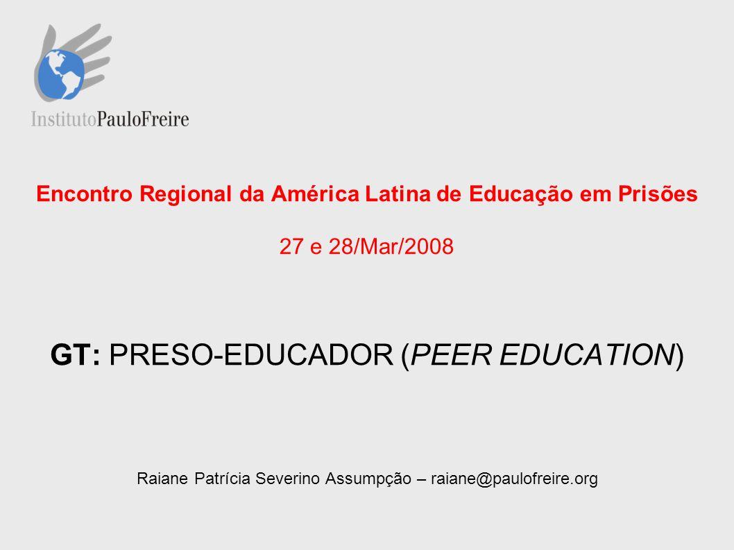 Encontro Regional da América Latina de Educação em Prisões 27 e 28/Mar/2008 GT: PRESO-EDUCADOR (PEER EDUCATION) Raiane Patrícia Severino Assumpção – raiane@paulofreire.org