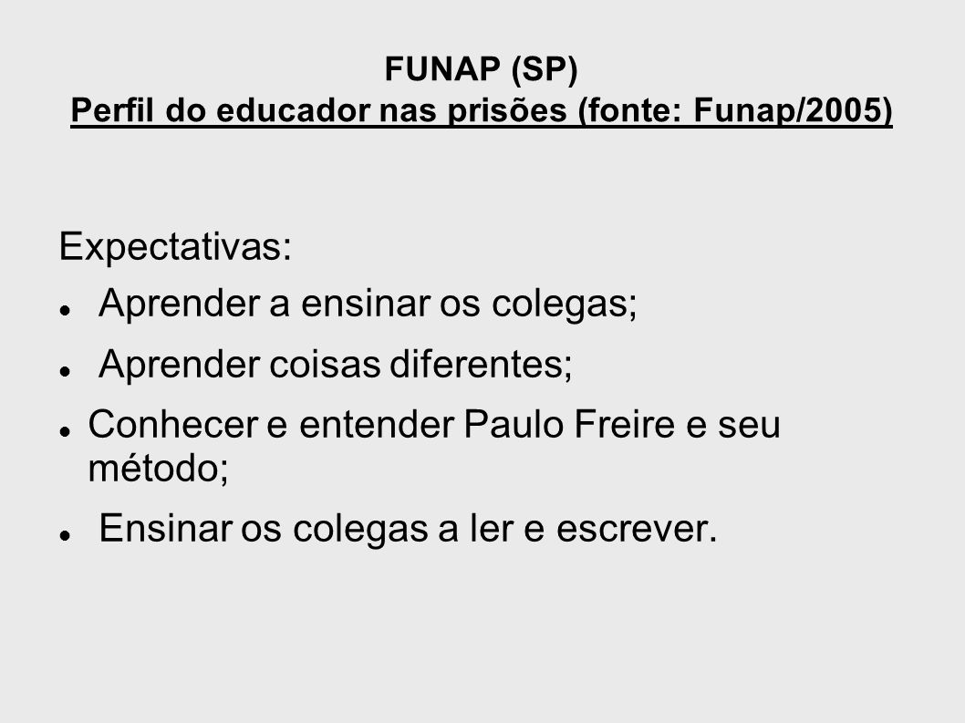 FUNAP (SP) Perfil do educador nas prisões (fonte: Funap/2005) Expectativas: Aprender a ensinar os colegas; Aprender coisas diferentes; Conhecer e ente