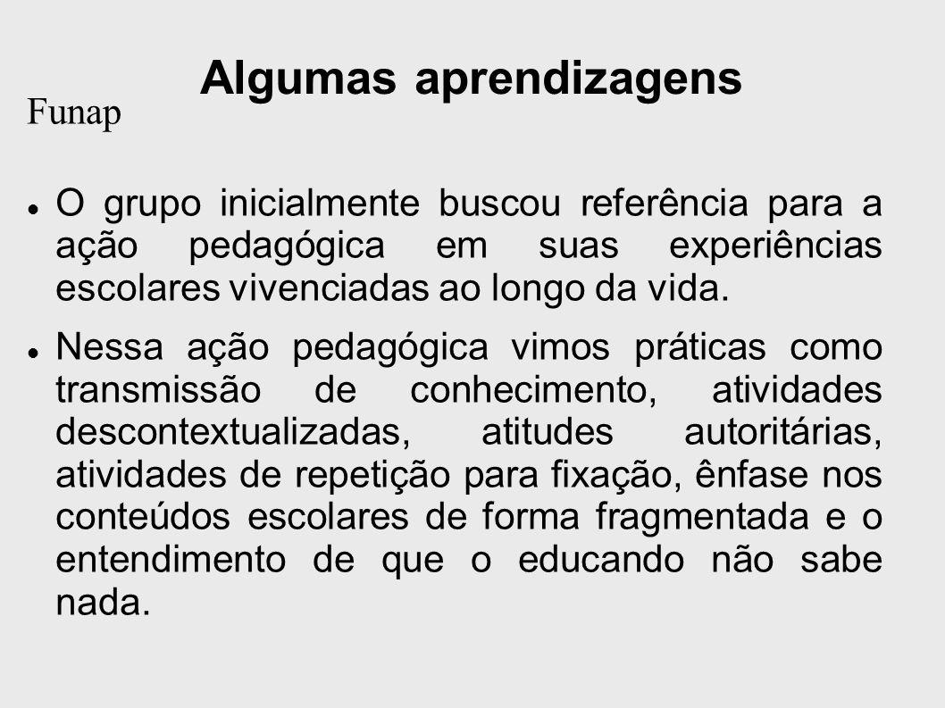 Algumas aprendizagens Funap O grupo inicialmente buscou referência para a ação pedagógica em suas experiências escolares vivenciadas ao longo da vida.
