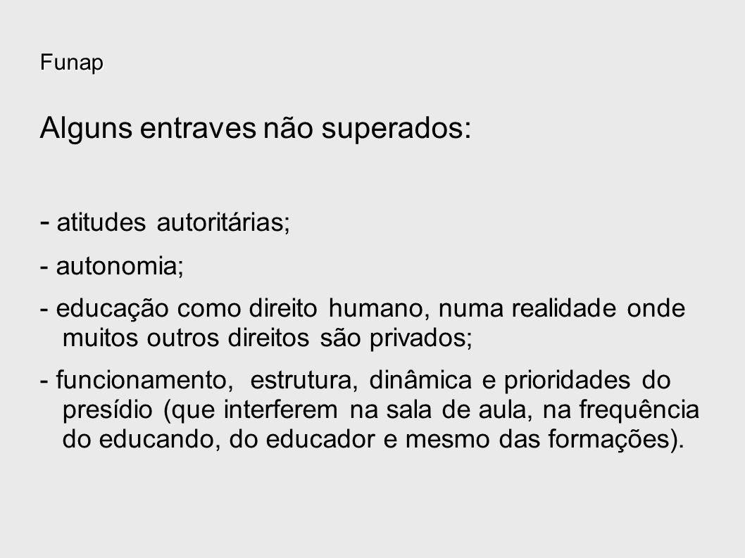 Funap Alguns entraves não superados: - atitudes autoritárias; - autonomia; - educação como direito humano, numa realidade onde muitos outros direitos
