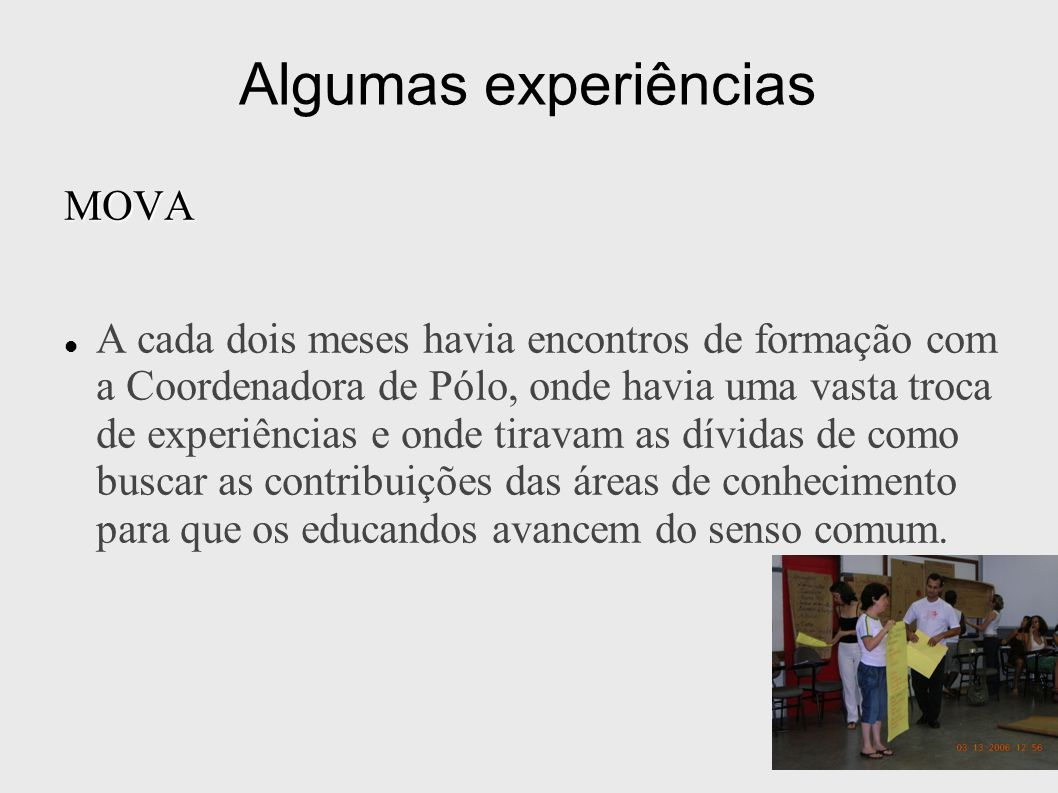 Algumas experiências MOVA A cada dois meses havia encontros de formação com a Coordenadora de Pólo, onde havia uma vasta troca de experiências e onde
