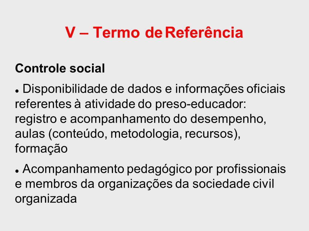 V – Termo de Referência Controle social Disponibilidade de dados e informações oficiais referentes à atividade do preso-educador: registro e acompanhamento do desempenho, aulas (conteúdo, metodologia, recursos), formação Acompanhamento pedagógico por profissionais e membros da organizações da sociedade civil organizada