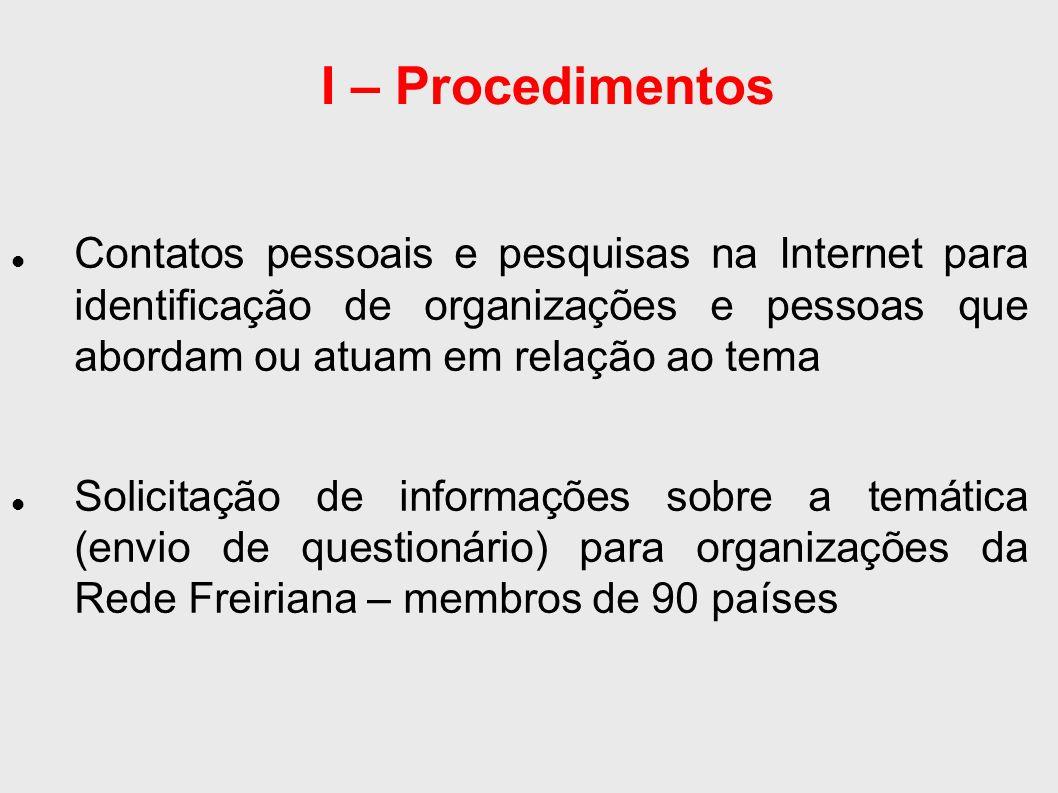 I – Procedimentos Contatos pessoais e pesquisas na Internet para identificação de organizações e pessoas que abordam ou atuam em relação ao tema Solicitação de informações sobre a temática (envio de questionário) para organizações da Rede Freiriana – membros de 90 países