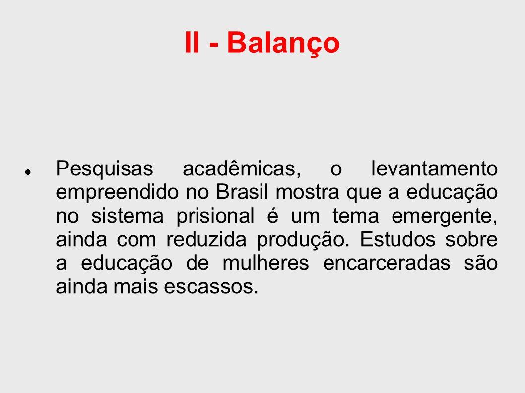 II - Balanço Pesquisas acadêmicas, o levantamento empreendido no Brasil mostra que a educação no sistema prisional é um tema emergente, ainda com reduzida produção.