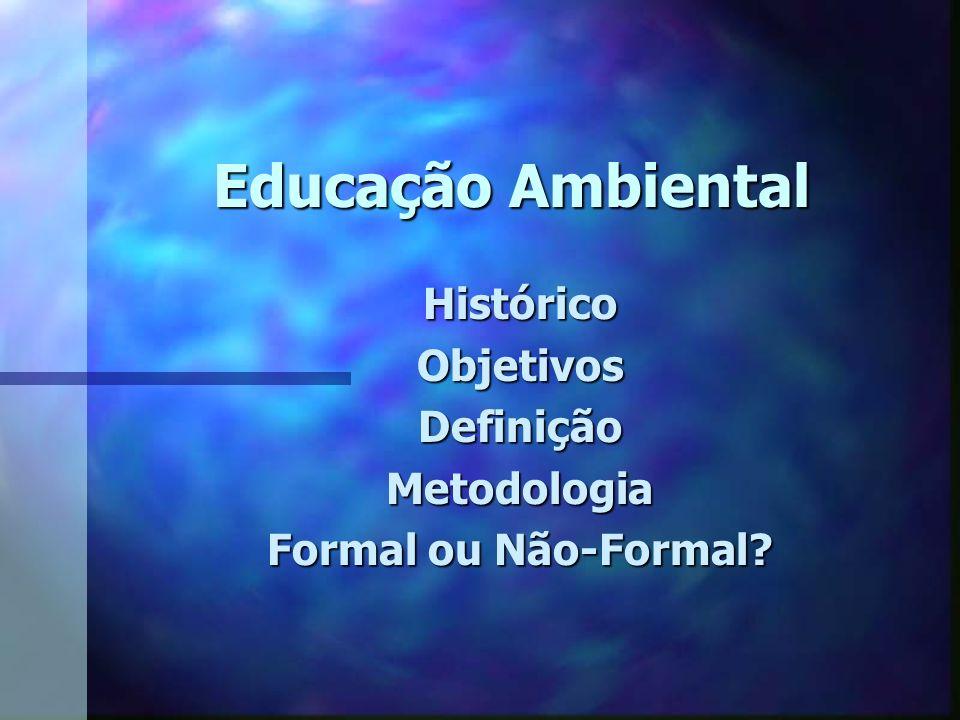 Educação Ambiental HistóricoObjetivosDefiniçãoMetodologia Formal ou Não-Formal?