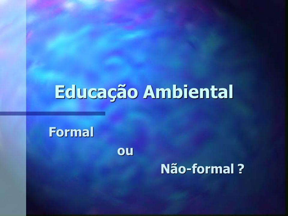 Educação Ambiental Formal ou ou Não-formal ?