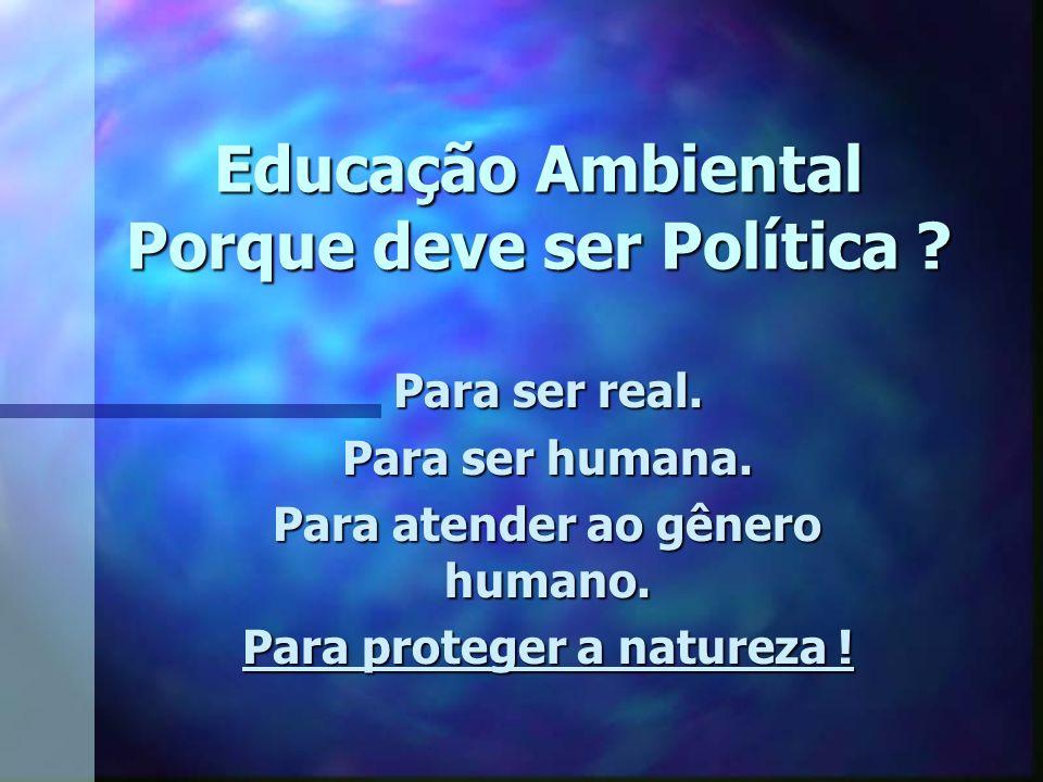 Educação Ambiental Porque deve ser Política ? Para ser real. Para ser humana. Para atender ao gênero humano. Para proteger a natureza !
