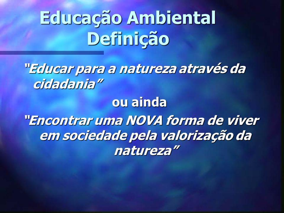 Educação Ambiental Definição Educar para a natureza através da cidadania ou ainda Encontrar uma NOVA forma de viver em sociedade pela valorização da n
