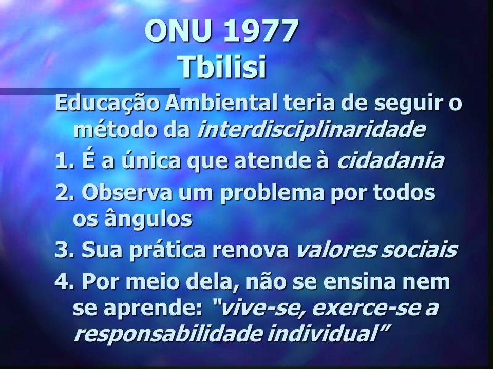 ONU 1977 Tbilisi Educação Ambiental teria de seguir o método da interdisciplinaridade 1. É a única que atende à cidadania 2. Observa um problema por t