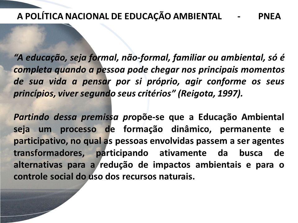 A POLÍTICA NACIONAL DE EDUCAÇÃO AMBIENTAL - PNEA A educação, seja formal, não-formal, familiar ou ambiental, só é completa quando a pessoa pode chegar