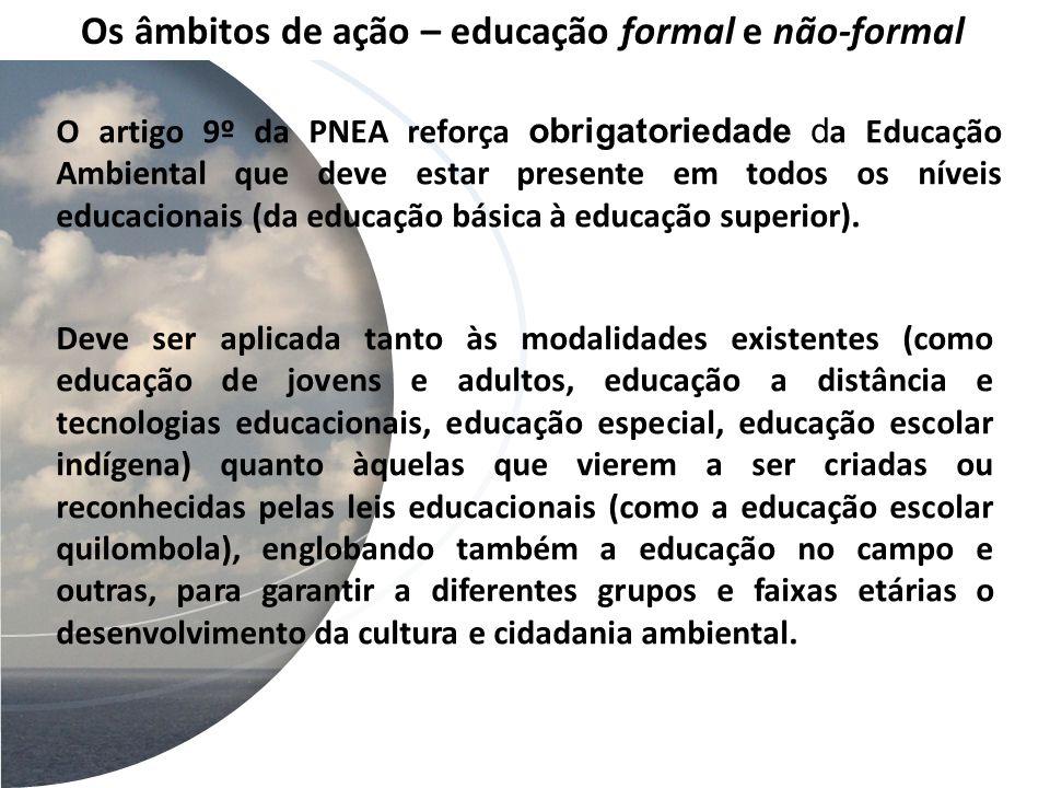 Os âmbitos de ação – educação formal e não-formal O artigo 9º da PNEA reforça obrigatoriedade d a Educação Ambiental que deve estar presente em todos