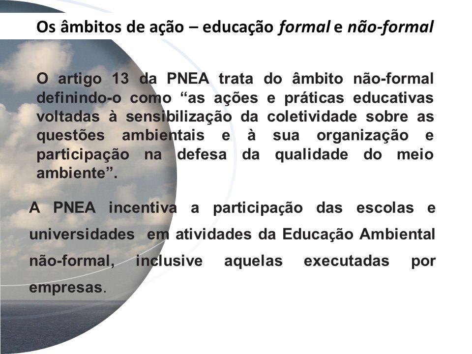 Os âmbitos de ação – educação formal e não-formal O artigo 13 da PNEA trata do âmbito não-formal definindo-o como as ações e práticas educativas volta