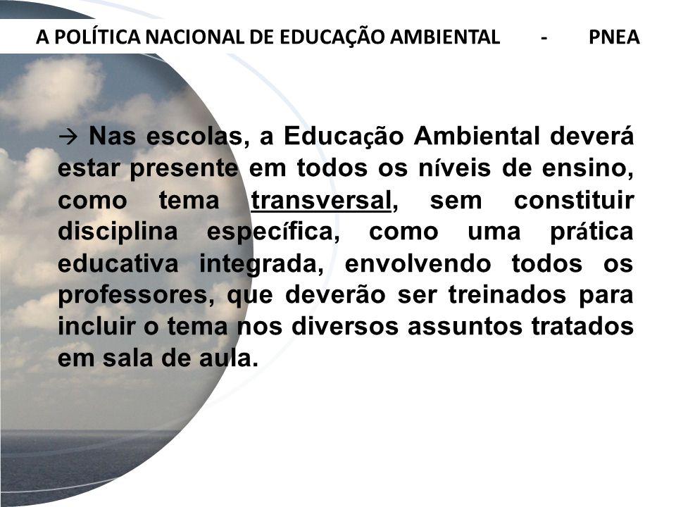 A POLÍTICA NACIONAL DE EDUCAÇÃO AMBIENTAL - PNEA Nas escolas, a Educa ç ão Ambiental deverá estar presente em todos os n í veis de ensino, como tema t