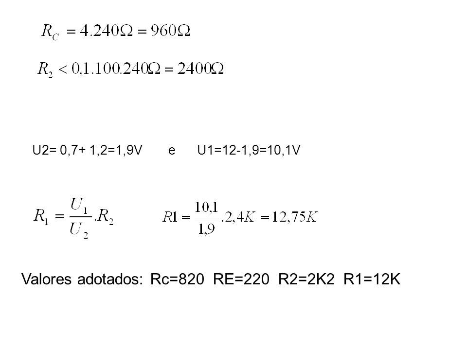 U2= 0,7+ 1,2=1,9Ve U1=12-1,9=10,1V Valores adotados: Rc=820 RE=220 R2=2K2 R1=12K