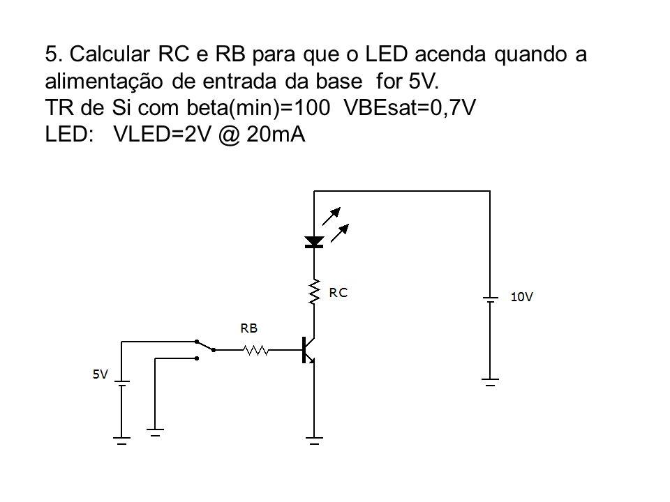 5. Calcular RC e RB para que o LED acenda quando a alimentação de entrada da base for 5V. TR de Si com beta(min)=100 VBEsat=0,7V LED: VLED=2V @ 20mA