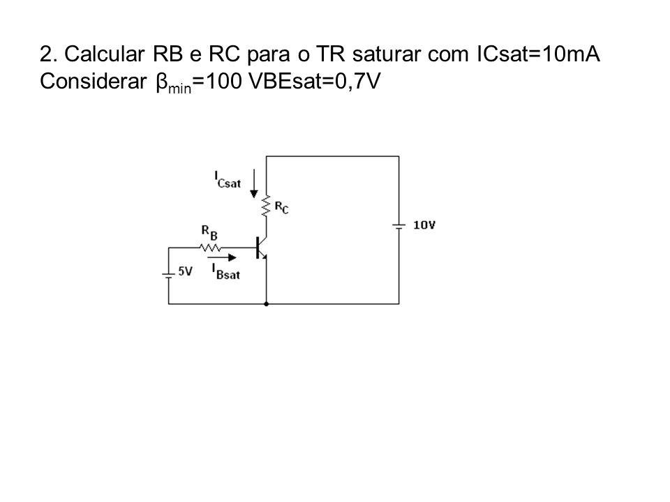 2. Calcular RB e RC para o TR saturar com ICsat=10mA Considerar β min =100 VBEsat=0,7V