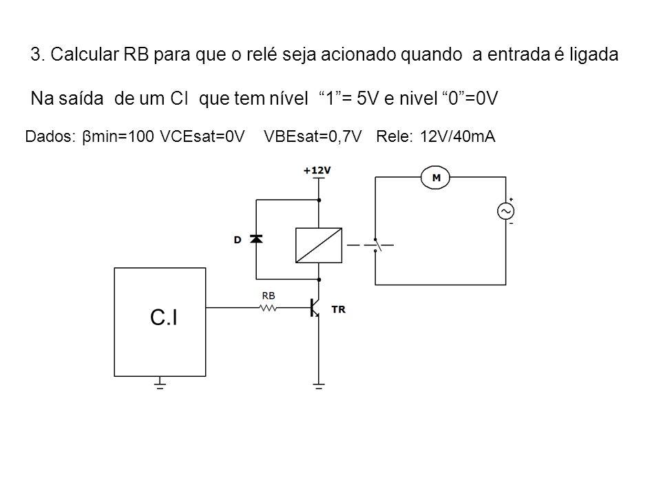 3. Calcular RB para que o relé seja acionado quando a entrada é ligada Na saída de um CI que tem nível 1= 5V e nivel 0=0V Dados: βmin=100 VCEsat=0V VB